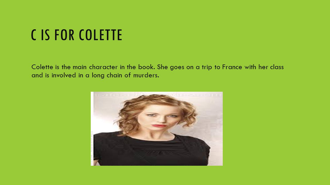 C IS FOR COLETTE Colette is the main character in the book. She goes on a trip to France with her class and is involved in a long chain of murders.
