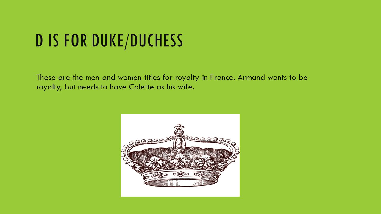 D IS FOR DUKE/DUCHESS These are the men and women titles for royalty in France.