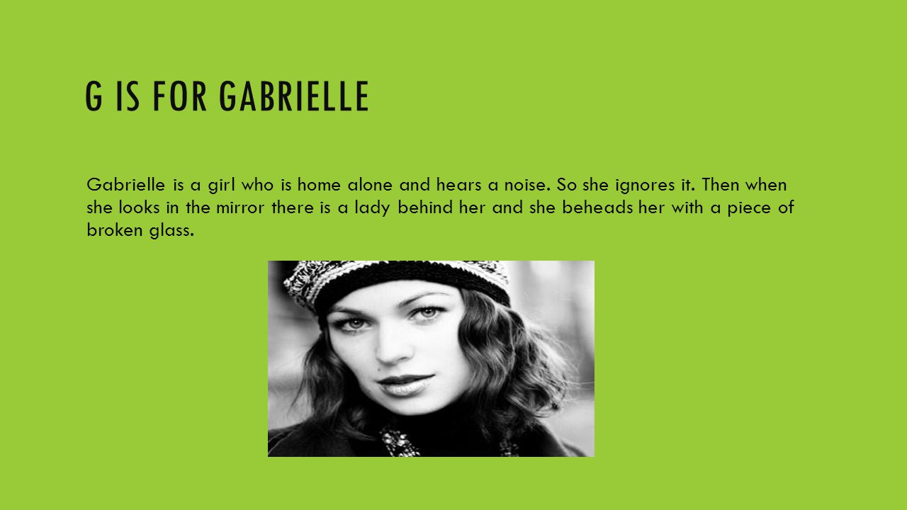 G IS FOR GABRIELLE Gabrielle is a girl who is home alone and hears a noise. So she ignores it. Then when she looks in the mirror there is a lady behin