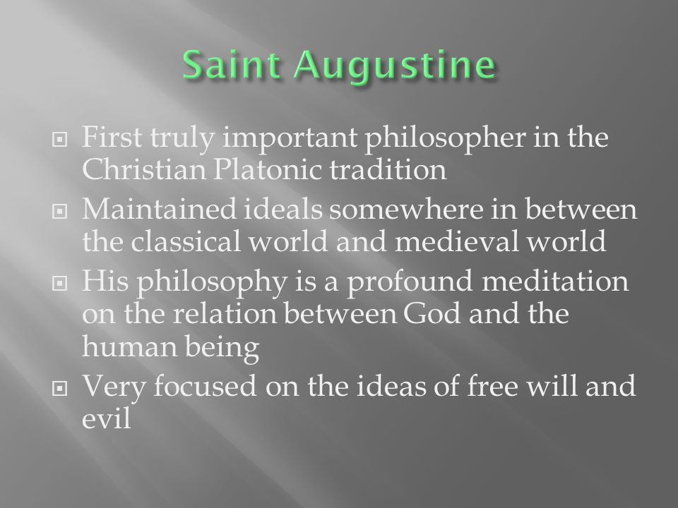  First truly important philosopher in the Christian Platonic tradition  Maintained ideals somewhere in between the classical world and medieval world  His philosophy is a profound meditation on the relation between God and the human being  Very focused on the ideas of free will and evil
