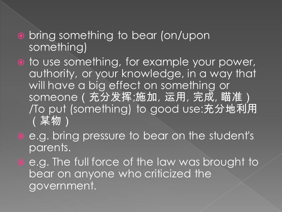  bring something to bear (on/upon something)  to use something, for example your power, authority, or your knowledge, in a way that will have a big effect on something or someone (充分发挥 ; 施加, 运用, 完成, 瞄准) /To put (something) to good use: 充分地利用 (某物)  e.g.