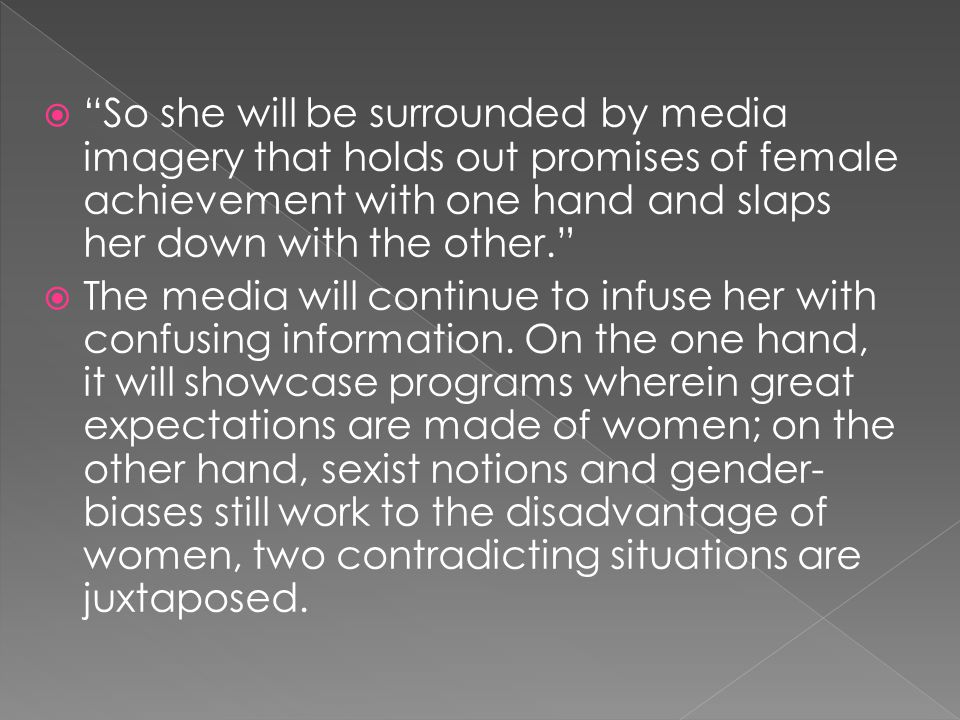  So she will be surrounded by media imagery that holds out promises of female achievement with one hand and slaps her down with the other.  The media will continue to infuse her with confusing information.