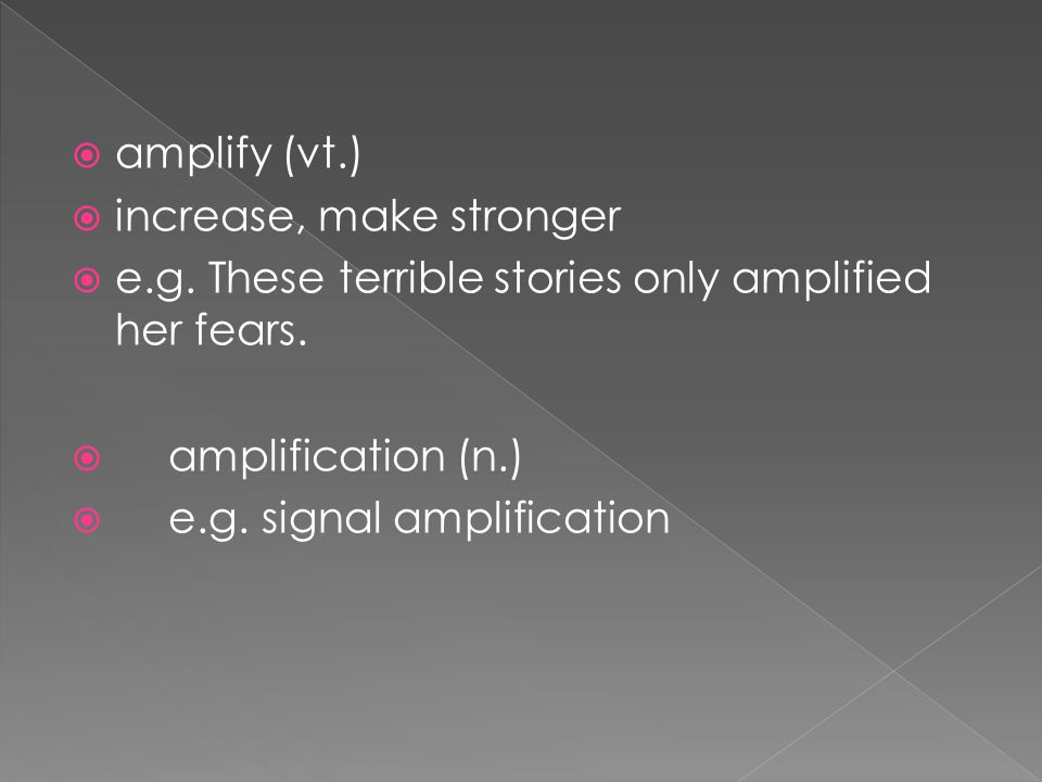  amplify (vt.)  increase, make stronger  e.g. These terrible stories only amplified her fears.