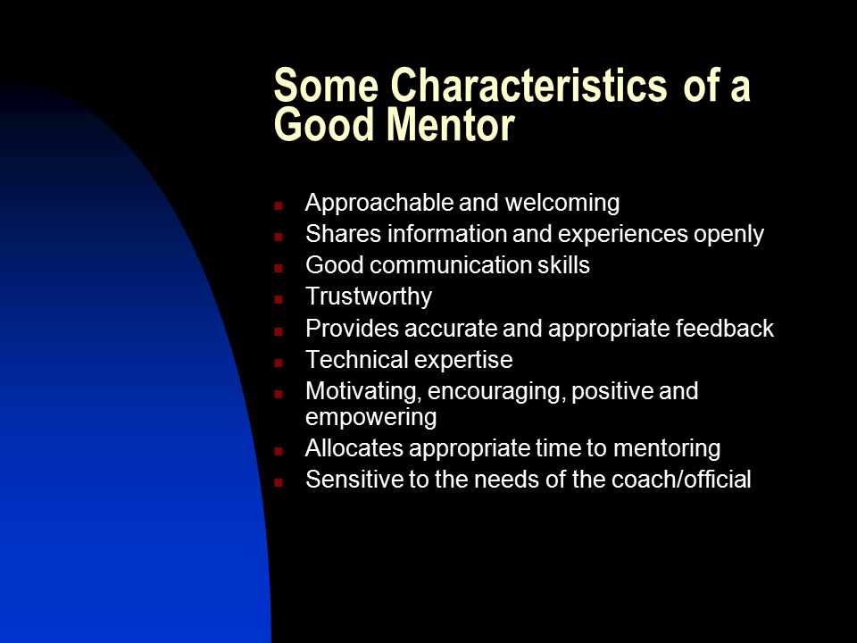 Some Characteristics of a Good Coach/Official (in a mentoring relationship) Drives the process and take responsibility for solving problems, personal growth and development Motivated and willing to develop a good relationship Listens and accepts guidance and feedback Sets realistic and appropriate goals Reliable, trustworthy and maintains confidentiality Looks to be challenged Flexible and open to new ideas Shows initiative and enthusiasm but has reasonable expectations Recognizes, acknowledges and appreciates mentor