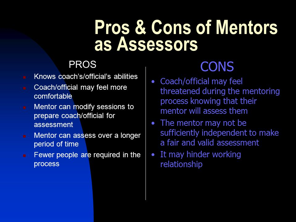 Strategies for Mentors who are Assessing Understand why you are assessing, ie for improvement Be open and up front about your dual role Discuss the possible conflicts of the dual role Be clear, and make it clear, what role you are playing at any given time Seek regular feedback from the coach/official on both roles Use an independent assessor if needed Keep accurate and thorough assessment documentation