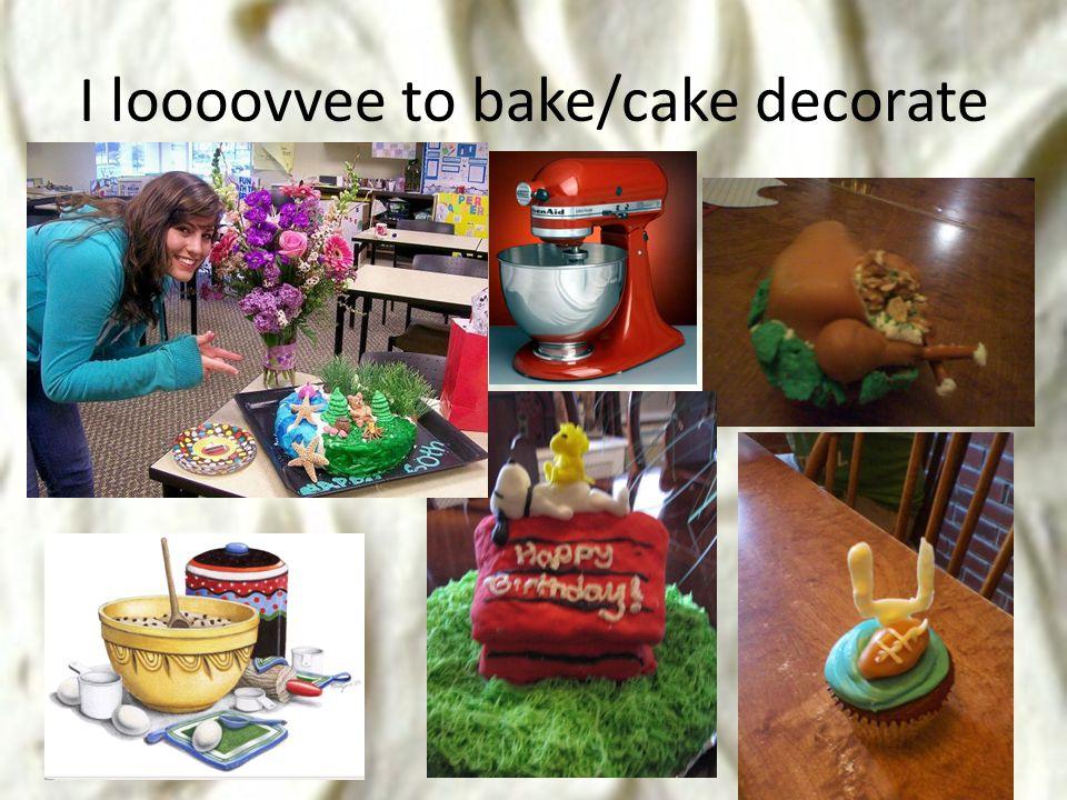 I loooovvee to bake/cake decorate