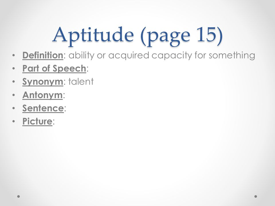 Aptitude (page 15) Definition : ability or acquired capacity for something Part of Speech : Synonym : talent Antonym : Sentence : Picture :