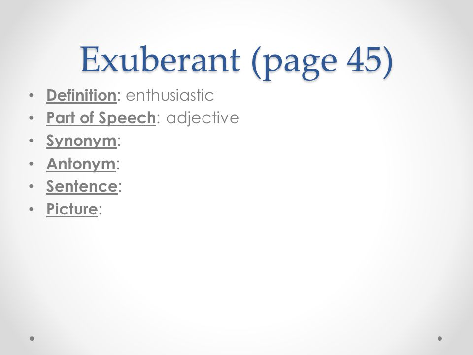 Exuberant (page 45) Definition : enthusiastic Part of Speech : adjective Synonym : Antonym : Sentence : Picture :