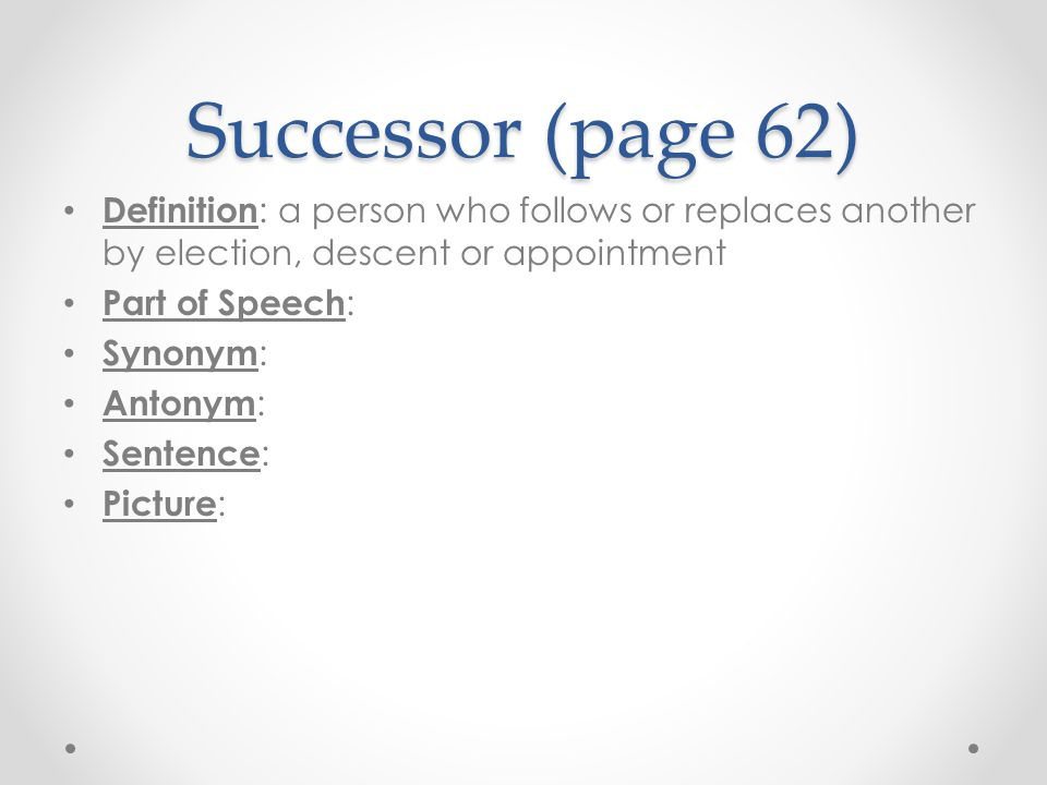 Successor (page 62) Definition : a person who follows or replaces another by election, descent or appointment Part of Speech : Synonym : Antonym : Sen