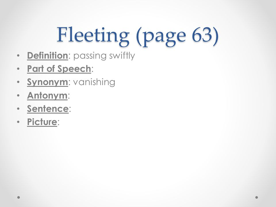 Fleeting (page 63) Definition : passing swiftly Part of Speech : Synonym : vanishing Antonym : Sentence : Picture :
