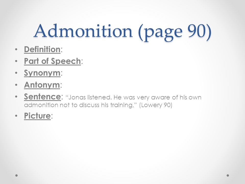 "Admonition (page 90) Definition : Part of Speech : Synonym : Antonym : Sentence : ""Jonas listened. He was very aware of his own admonition not to disc"