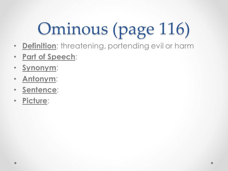 Ominous (page 116) Definition : threatening, portending evil or harm Part of Speech : Synonym : Antonym : Sentence : Picture :