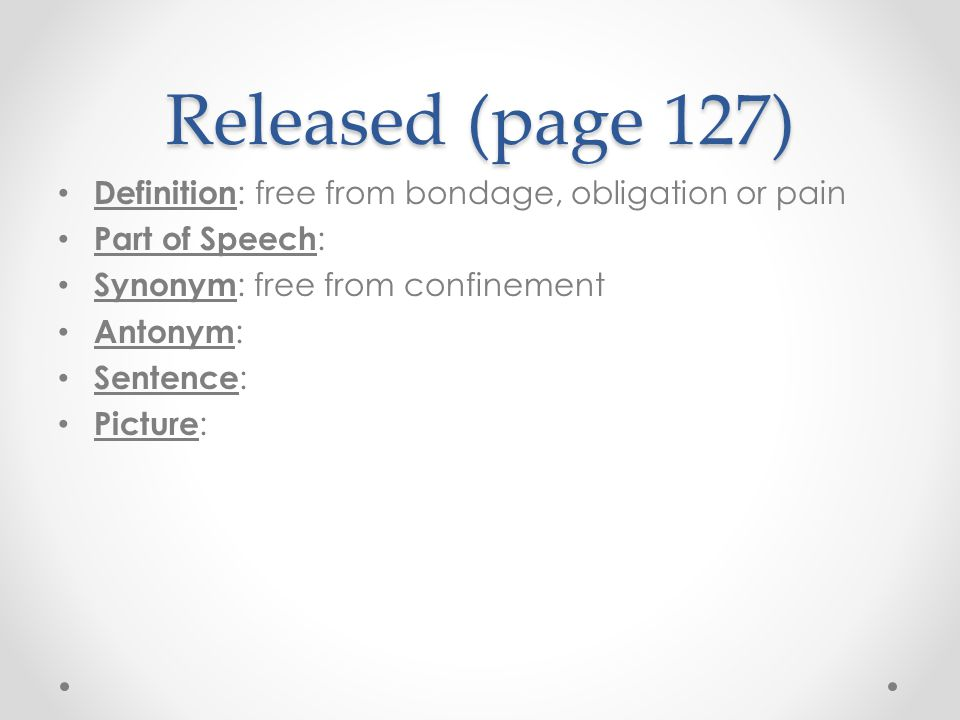 Released (page 127) Definition : free from bondage, obligation or pain Part of Speech : Synonym : free from confinement Antonym : Sentence : Picture :