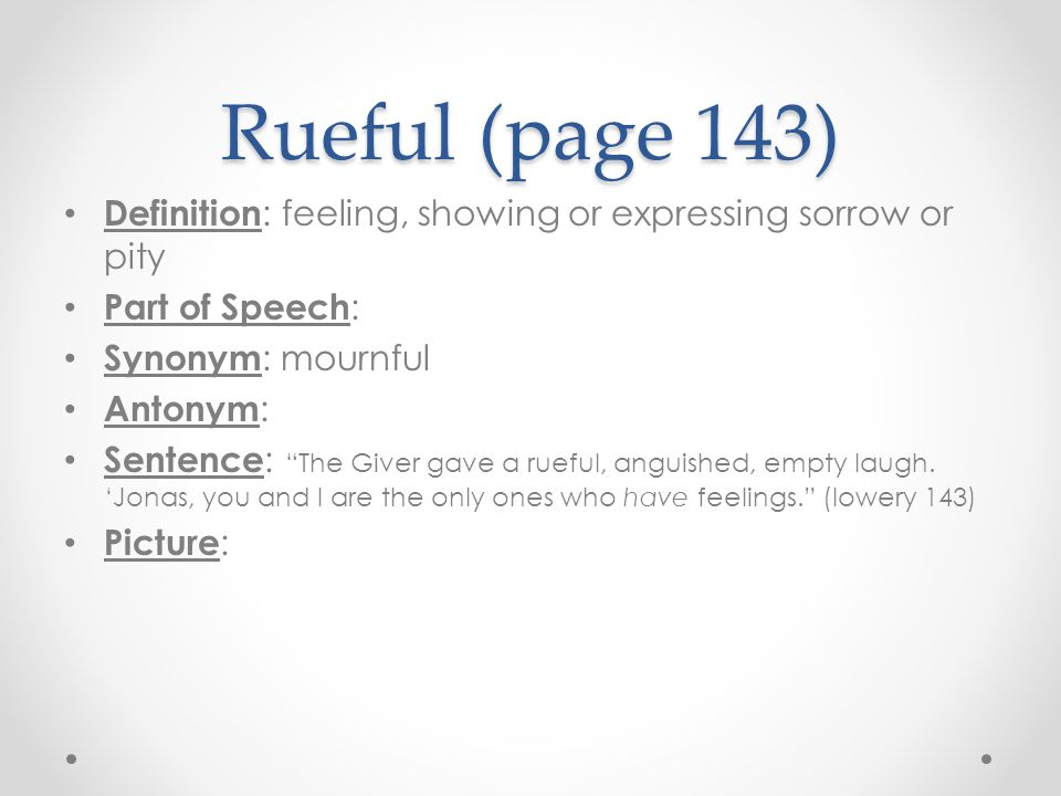 "Rueful (page 143) Definition : feeling, showing or expressing sorrow or pity Part of Speech : Synonym : mournful Antonym : Sentence : ""The Giver gave"