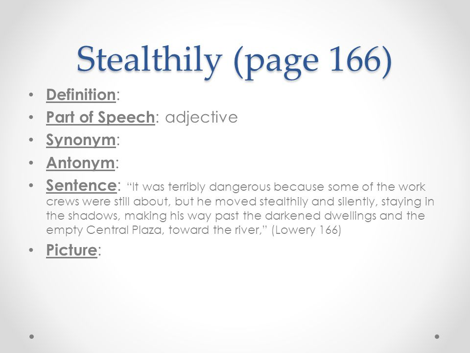 "Stealthily (page 166) Definition : Part of Speech : adjective Synonym : Antonym : Sentence : ""It was terribly dangerous because some of the work crews"