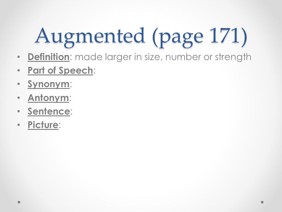 Augmented (page 171) Definition : made larger in size, number or strength Part of Speech : Synonym : Antonym : Sentence : Picture :