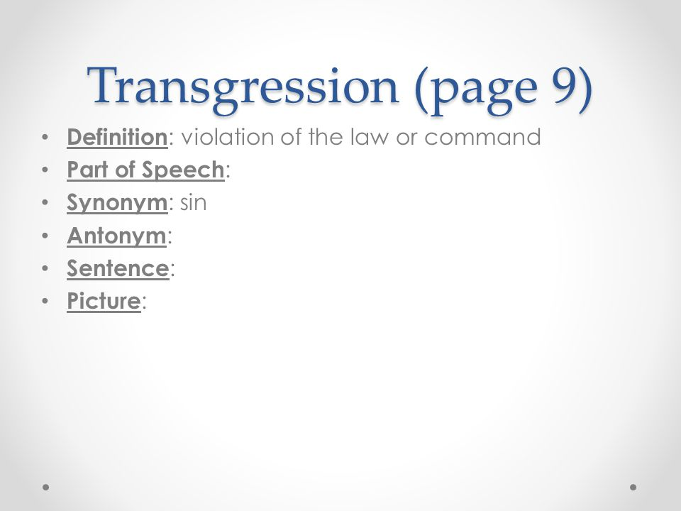 Transgression (page 9) Definition : violation of the law or command Part of Speech : Synonym : sin Antonym : Sentence : Picture :