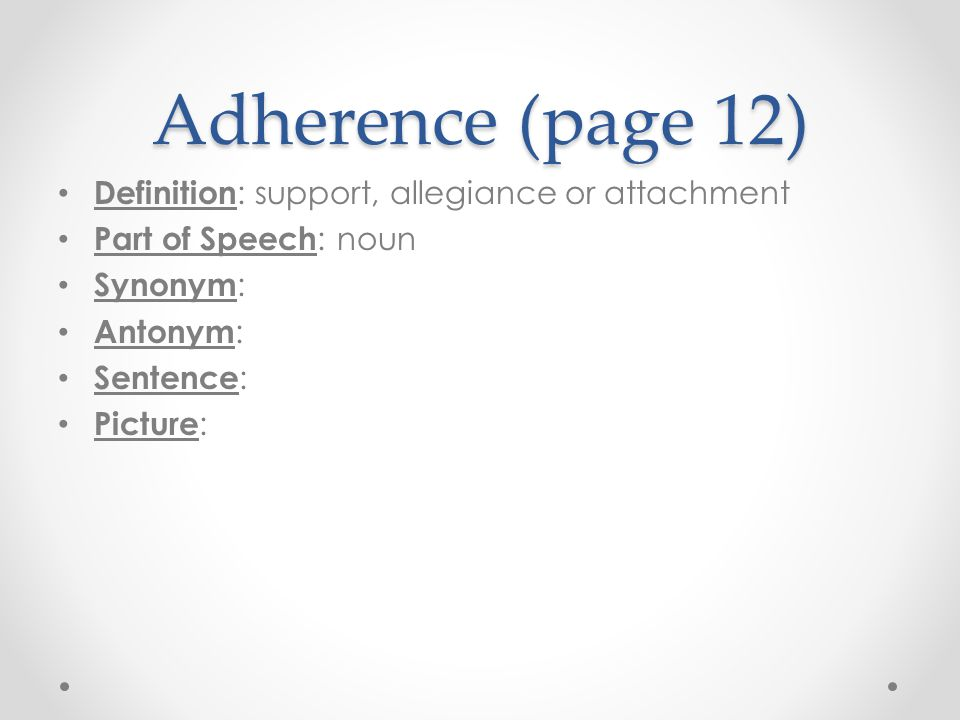 Adherence (page 12) Definition : support, allegiance or attachment Part of Speech : noun Synonym : Antonym : Sentence : Picture :
