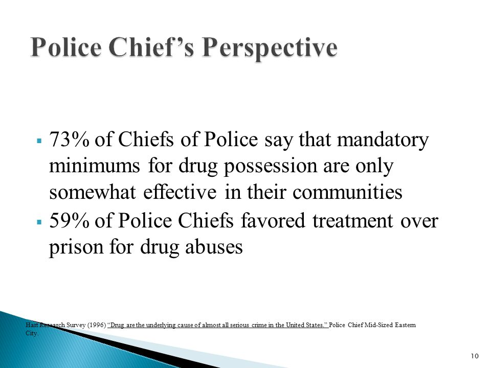  73% of Chiefs of Police say that mandatory minimums for drug possession are only somewhat effective in their communities  59% of Police Chiefs favored treatment over prison for drug abuses Hart Research Survey (1996) Drug are the underlying cause of almost all serious crime in the United States. Police Chief Mid-Sized Eastern City.