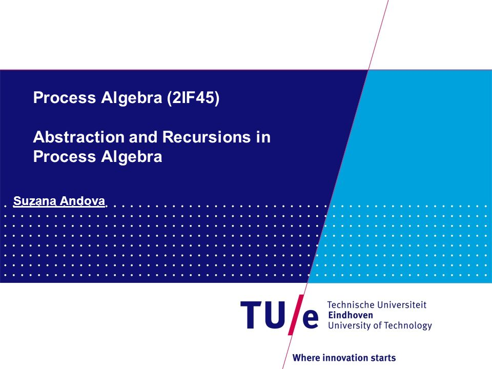Process Algebra (2IF45) Abstraction and Recursions in Process Algebra Suzana Andova
