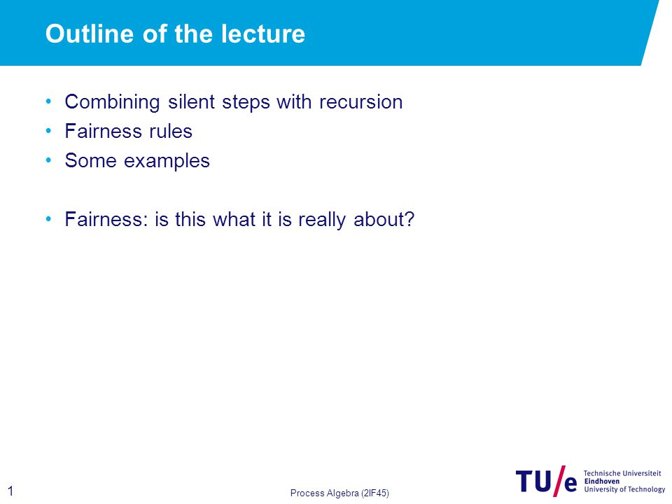 1 Outline of the lecture Combining silent steps with recursion Fairness rules Some examples Fairness: is this what it is really about.