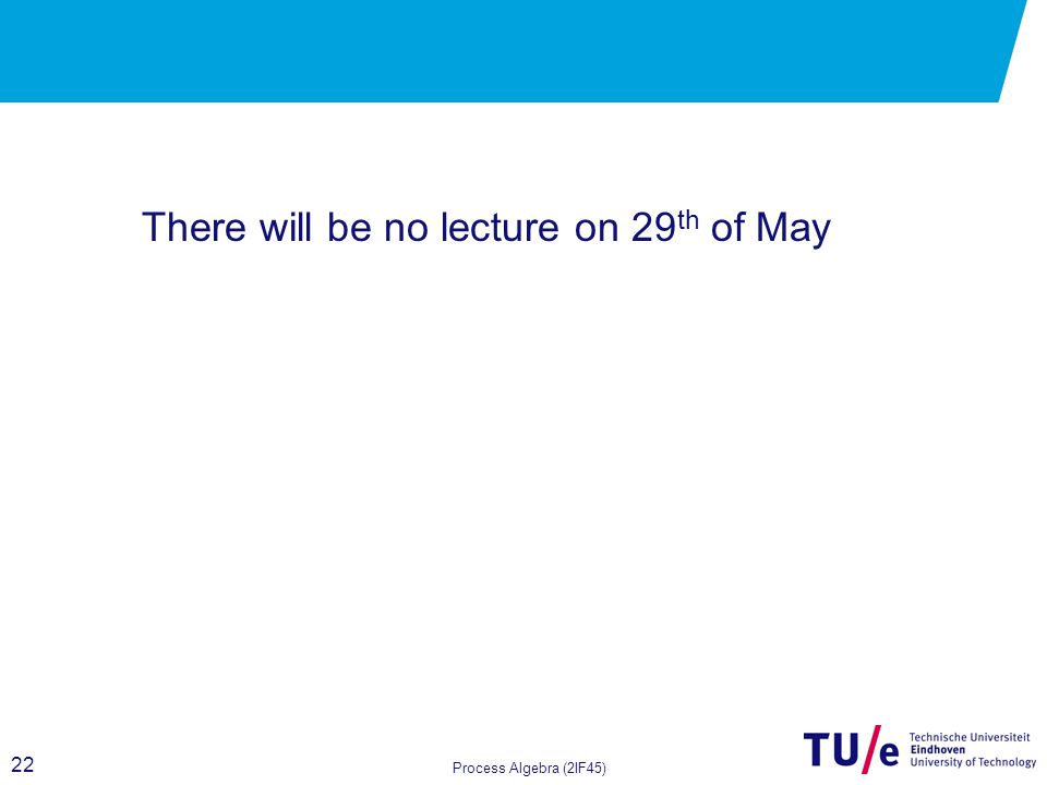 22 Process Algebra (2IF45) There will be no lecture on 29 th of May