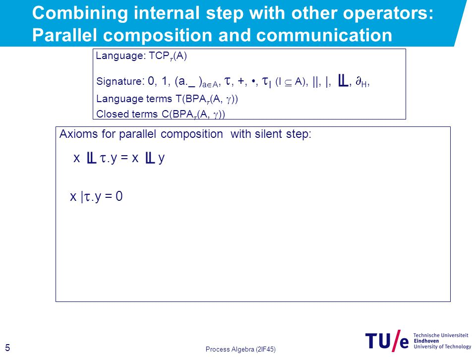 5 Process Algebra (2IF45) Combining internal step with other operators: Parallel composition and communication Language: TCP  (A) Signature : 0, 1, (a._ ) a  A, , +,,  I (I  A), ||, |, ╙,  H, Language terms T(BPA  (A,  )) Closed terms C(BPA  (A,  )) Axioms for parallel composition with silent step: x ╙ .y = x ╙ y x | .y = 0