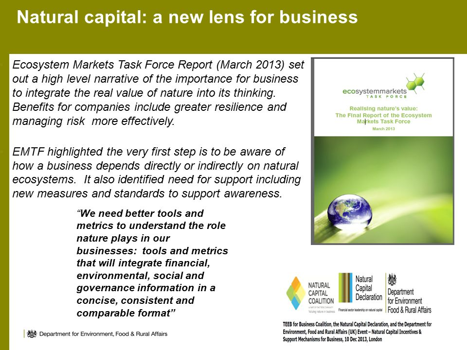 Natural capital: a new lens for business Ecosystem Markets Task Force Report (March 2013) set out a high level narrative of the importance for business to integrate the real value of nature into its thinking.