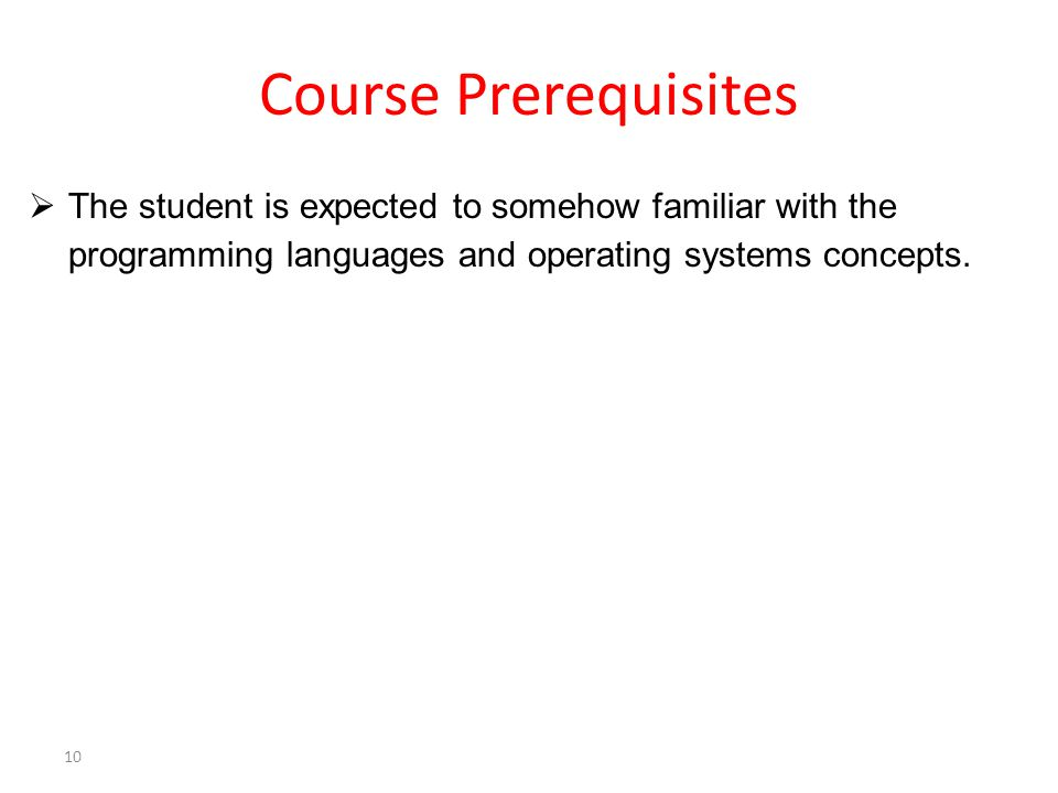 Course Prerequisites  The student is expected to somehow familiar with the programming languages and operating systems concepts.