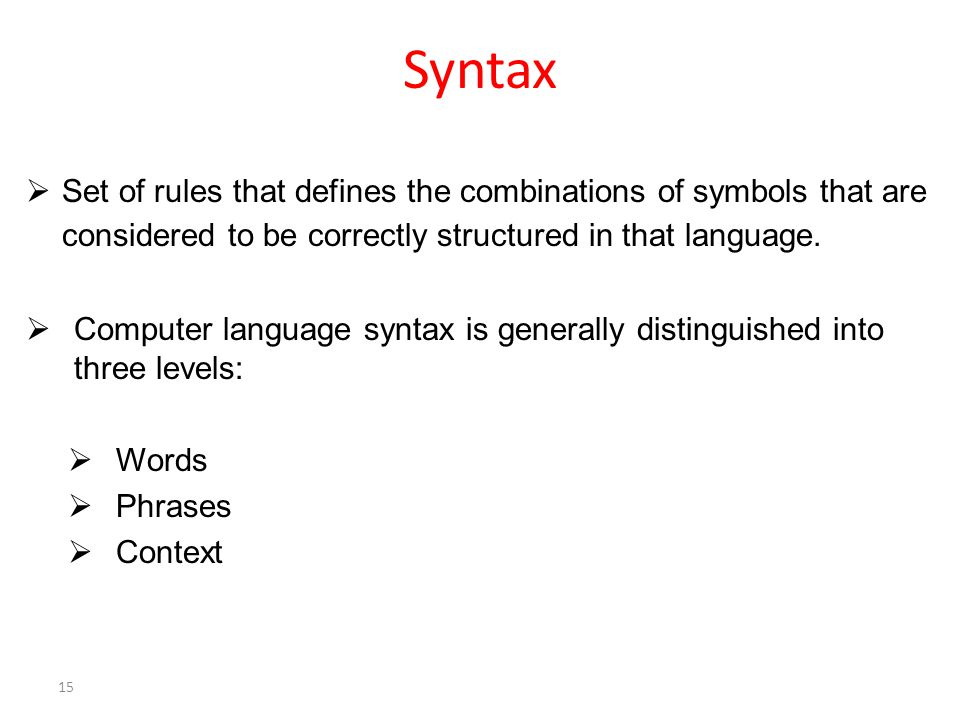 Syntax  Set of rules that defines the combinations of symbols that are considered to be correctly structured in that language.