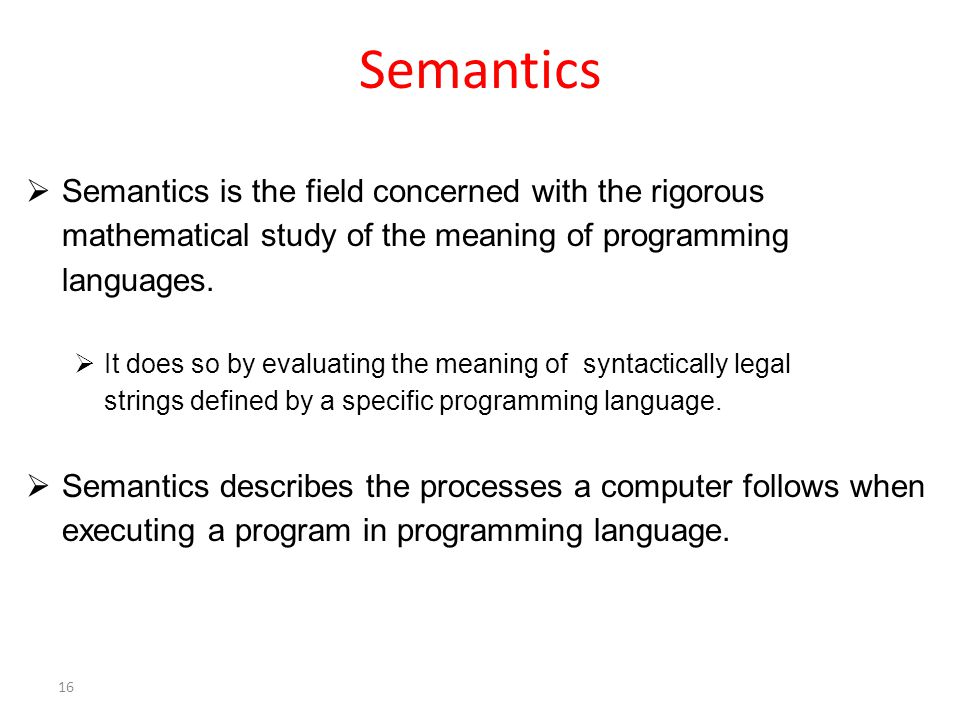 Semantics  Semantics is the field concerned with the rigorous mathematical study of the meaning of programming languages.