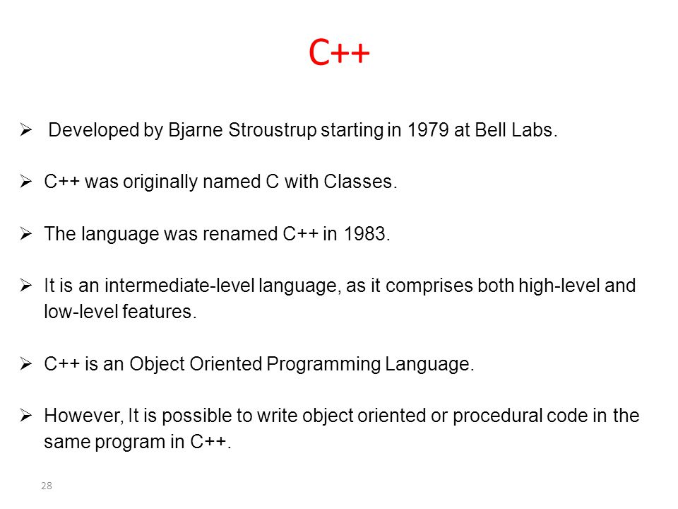 C++  Developed by Bjarne Stroustrup starting in 1979 at Bell Labs.