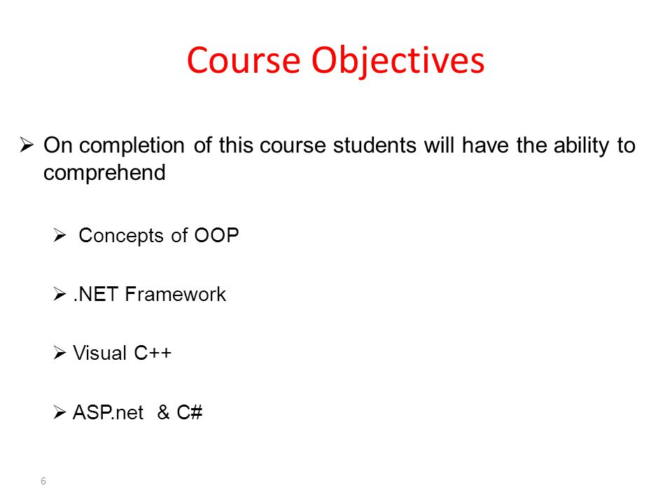  On completion of this course students will have the ability to comprehend  Concepts of OOP .NET Framework  Visual C++  ASP.net & C# Course Objectives 6