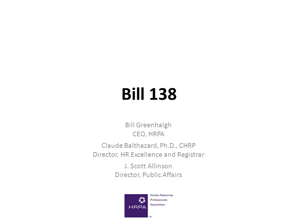 Bill 138 Bill Greenhalgh CEO, HRPA Claude Balthazard, Ph.D., CHRP Director, HR Excellence and Registrar J.