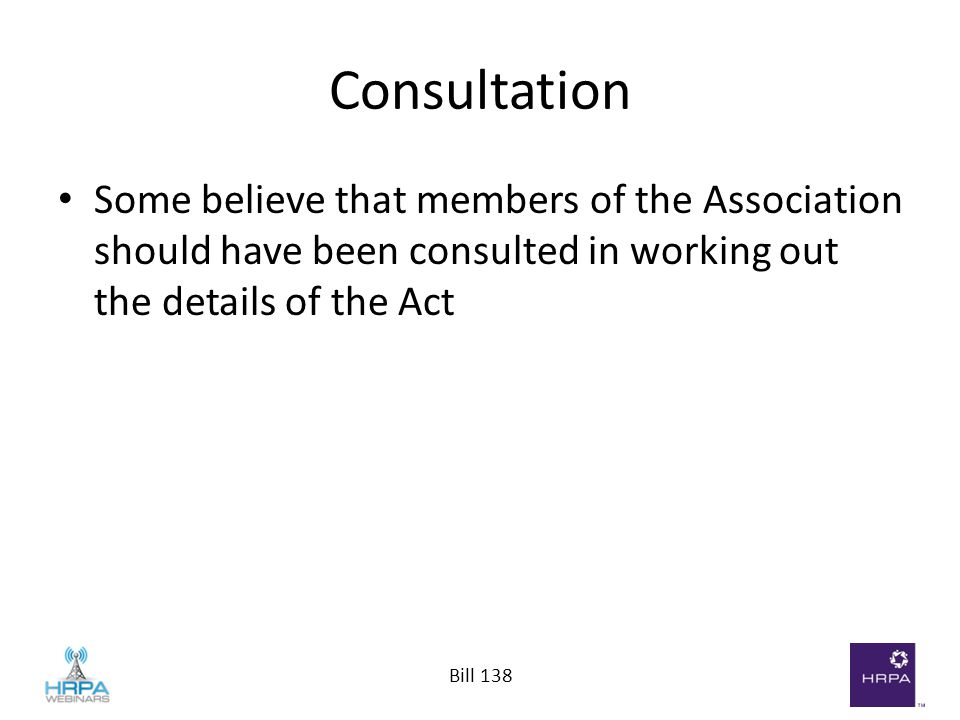Bill 138 Consultation Some believe that members of the Association should have been consulted in working out the details of the Act
