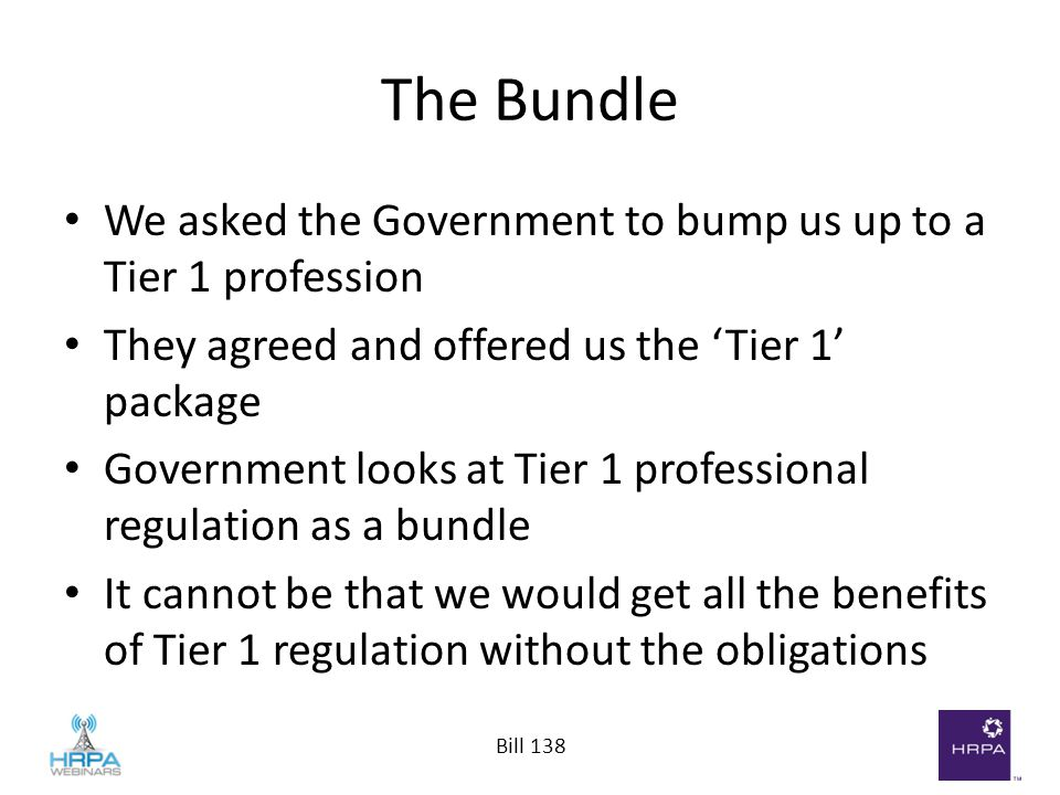 Bill 138 The Bundle We asked the Government to bump us up to a Tier 1 profession They agreed and offered us the 'Tier 1' package Government looks at Tier 1 professional regulation as a bundle It cannot be that we would get all the benefits of Tier 1 regulation without the obligations