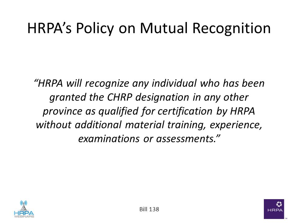 "Bill 138 HRPA's Policy on Mutual Recognition ""HRPA will recognize any individual who has been granted the CHRP designation in any other province as qu"