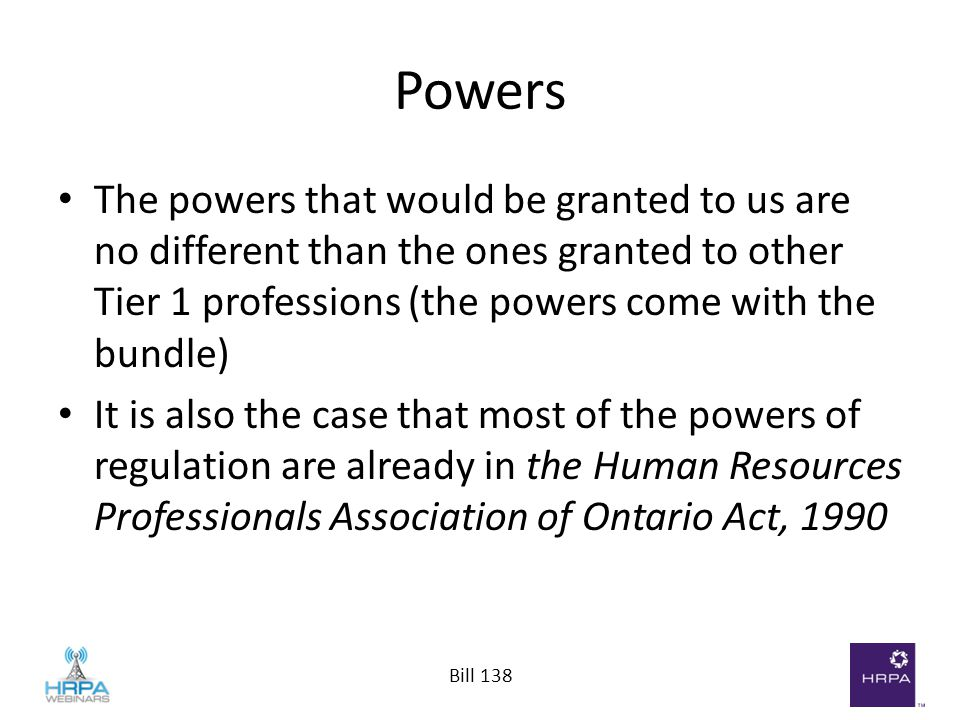 Bill 138 Powers The powers that would be granted to us are no different than the ones granted to other Tier 1 professions (the powers come with the bu
