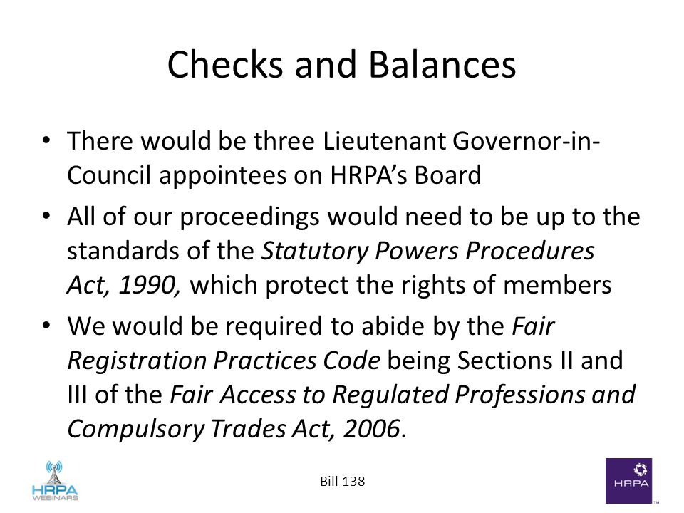 Bill 138 Checks and Balances There would be three Lieutenant Governor-in- Council appointees on HRPA's Board All of our proceedings would need to be u