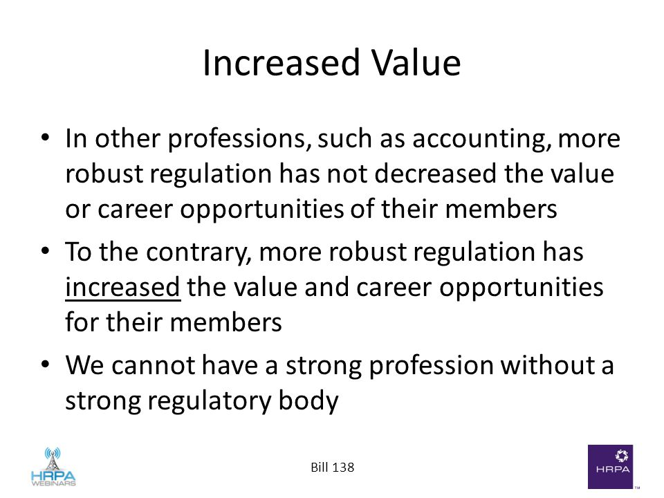 Bill 138 Increased Value In other professions, such as accounting, more robust regulation has not decreased the value or career opportunities of their