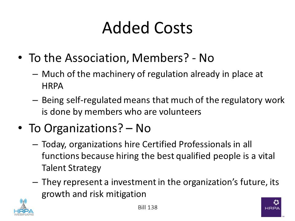 Bill 138 Added Costs To the Association, Members? - No – Much of the machinery of regulation already in place at HRPA – Being self-regulated means tha