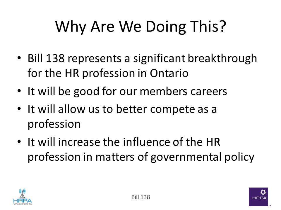Bill 138 Why Are We Doing This? Bill 138 represents a significant breakthrough for the HR profession in Ontario It will be good for our members career