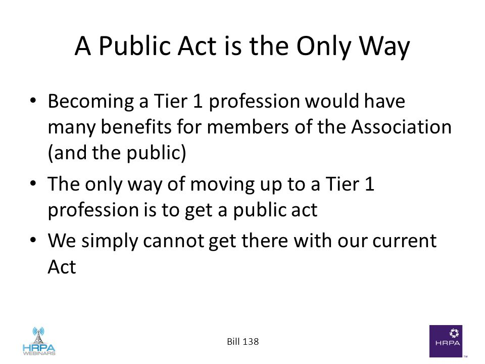 Bill 138 A Public Act is the Only Way Becoming a Tier 1 profession would have many benefits for members of the Association (and the public) The only w
