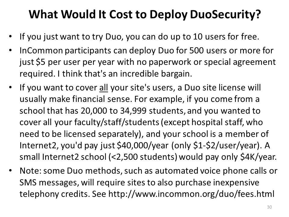 What Would It Cost to Deploy DuoSecurity? If you just want to try Duo, you can do up to 10 users for free. InCommon participants can deploy Duo for 50