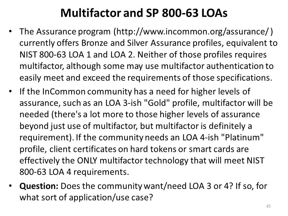 Multifactor and SP 800-63 LOAs The Assurance program (http://www.incommon.org/assurance/ ) currently offers Bronze and Silver Assurance profiles, equi