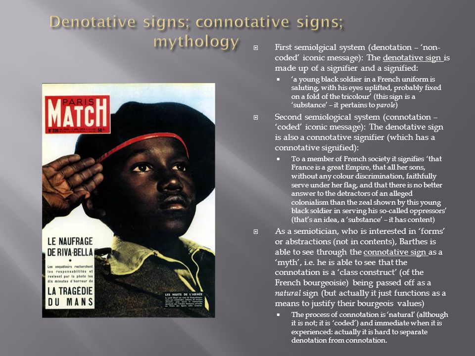  First semiolgical system (denotation – 'non- coded' iconic message): The denotative sign is made up of a signifier and a signified:  'a young black soldier in a French uniform is saluting, with his eyes uplifted, probably fixed on a fold of the tricolour' (this sign is a 'substance' – it pertains to parole )  Second semiological system (connotation – 'coded' iconic message): The denotative sign is also a connotative signifier (which has a connotative signified):  To a member of French society it signifies 'that France is a great Empire, that all her sons, without any colour discrimination, faithfully serve under her flag, and that there is no better answer to the detractors of an alleged colonialism than the zeal shown by this young black soldier in serving his so-called oppressors' (that's an idea, a 'substance' – it has content)  As a semiotician, who is interested in 'forms' or abstractions (not in contents), Barthes is able to see through the connotative sign as a 'myth', i.e.