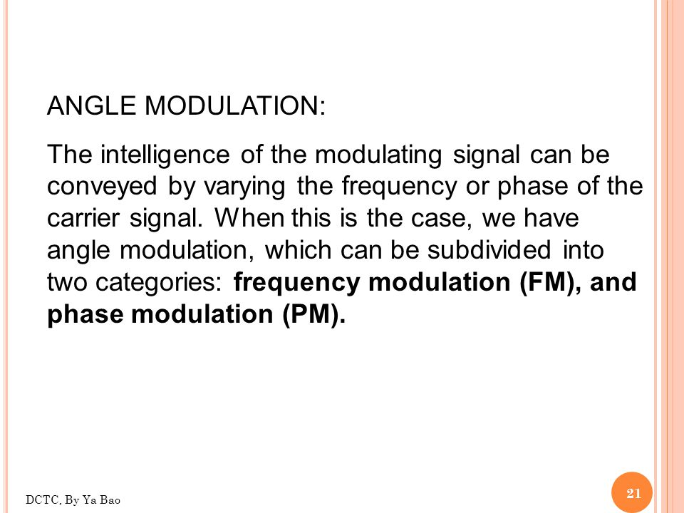 21 ANGLE MODULATION: The intelligence of the modulating signal can be conveyed by varying the frequency or phase of the carrier signal. When this is t