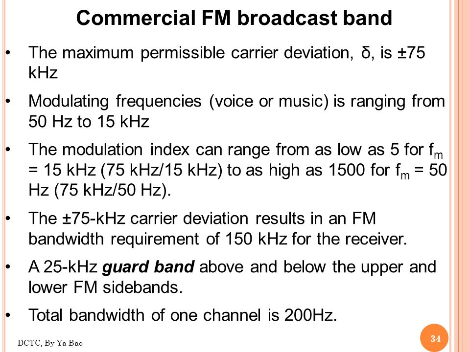 34 Commercial FM broadcast band The maximum permissible carrier deviation, δ, is ±75 kHz Modulating frequencies (voice or music) is ranging from 50 Hz