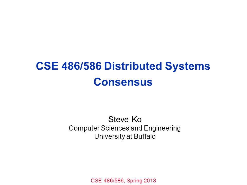 CSE 486/586, Spring 2013 CSE 486/586 Distributed Systems Consensus Steve Ko Computer Sciences and Engineering University at Buffalo