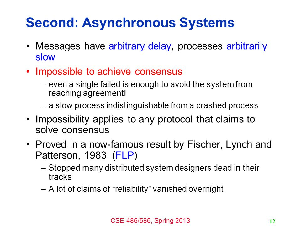 CSE 486/586, Spring 2013 Second: Asynchronous Systems Messages have arbitrary delay, processes arbitrarily slow Impossible to achieve consensus –even a single failed is enough to avoid the system from reaching agreement.